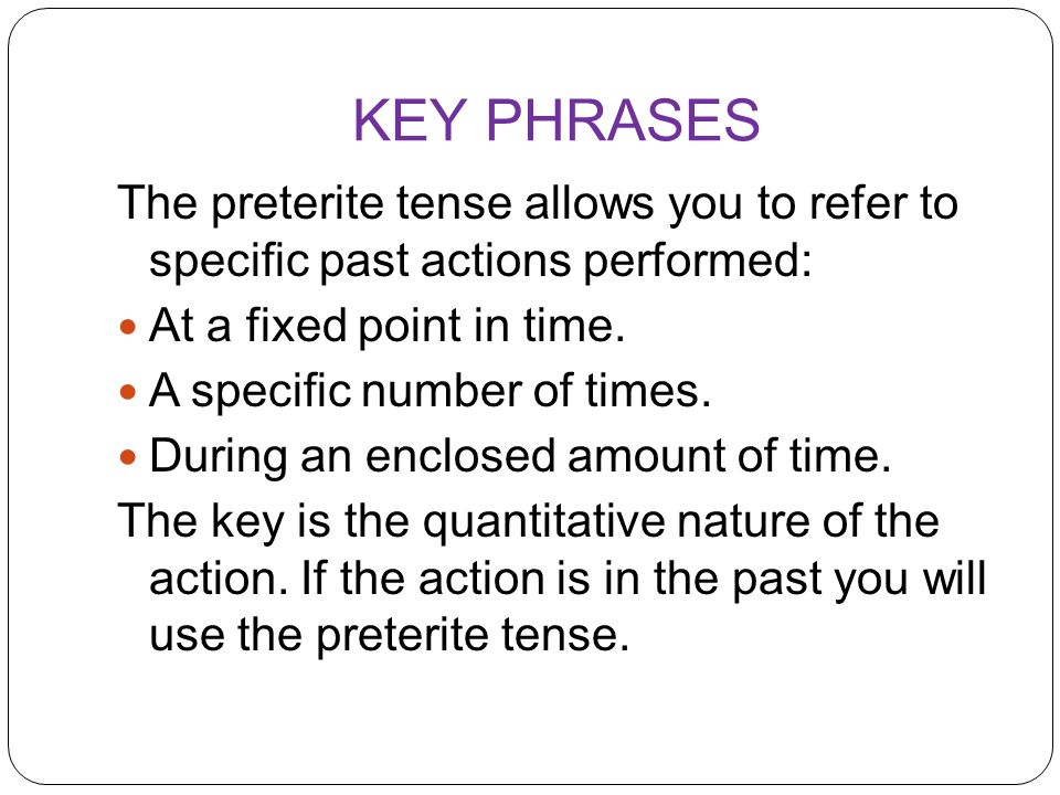 KEY PHRASES The preterite tense allows you to refer to specific past actions performed: At a fixed point in time.