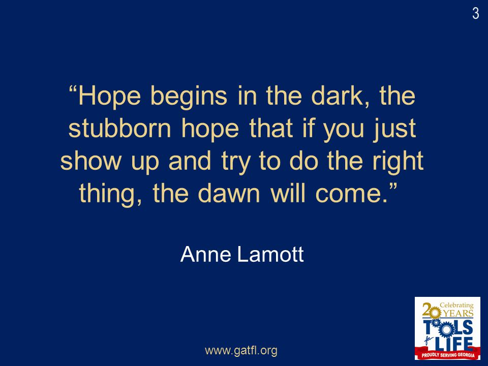 3 Hope begins in the dark, the stubborn hope that if you just show up and try to do the right thing, the dawn will come. Anne Lamott.