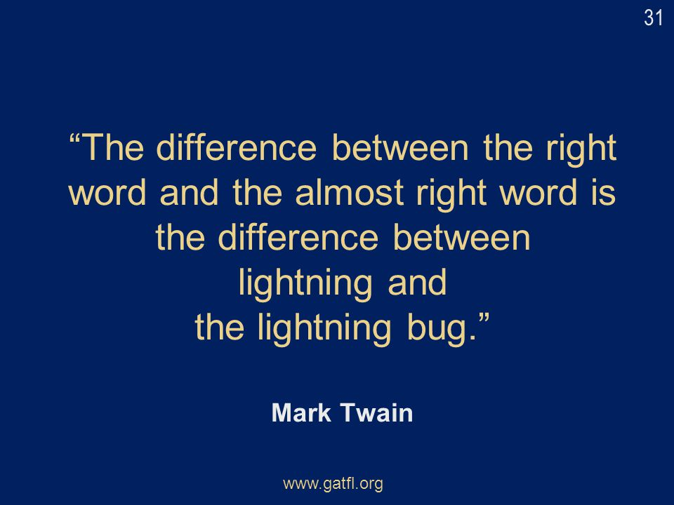 31 The difference between the right word and the almost right word is the difference between lightning and the lightning bug. Mark Twain.