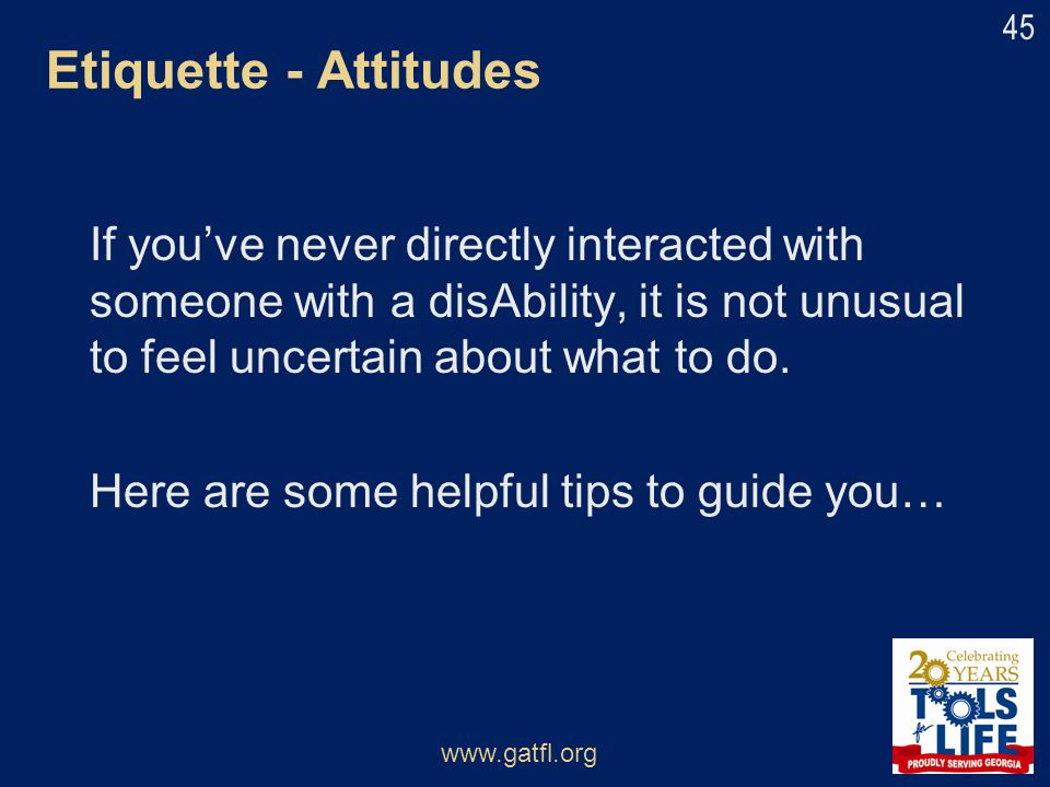 Etiquette - Attitudes If you've never directly interacted with someone with a disAbility, it is not unusual to feel uncertain about what to do.