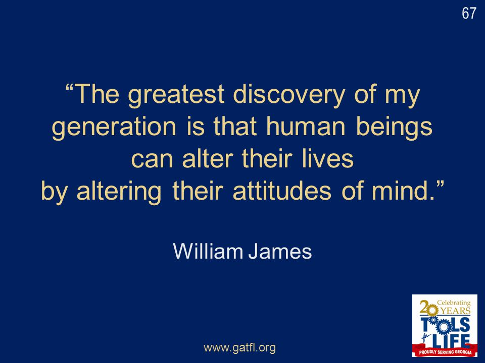 67 The greatest discovery of my generation is that human beings can alter their lives by altering their attitudes of mind. William James.