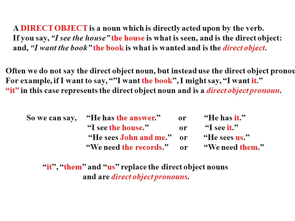 A DIRECT OBJECT is a noun which is directly acted upon by the verb.