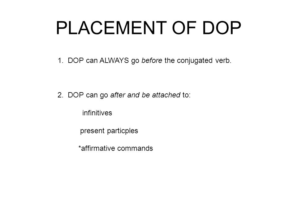 PLACEMENT OF DOP 1. DOP can ALWAYS go before the conjugated verb.