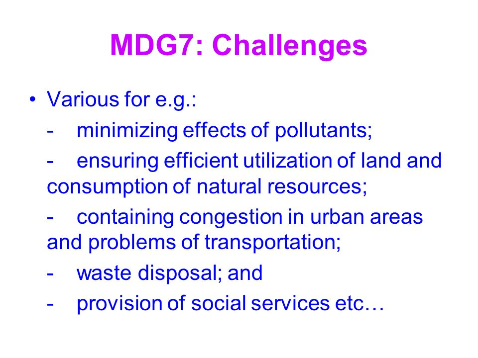 MDG7: Challenges Various for e.g.: - minimizing effects of pollutants;