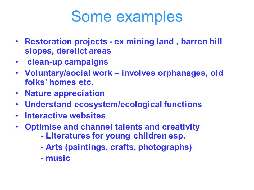 Some examples Restoration projects - ex mining land , barren hill slopes, derelict areas. clean-up campaigns.