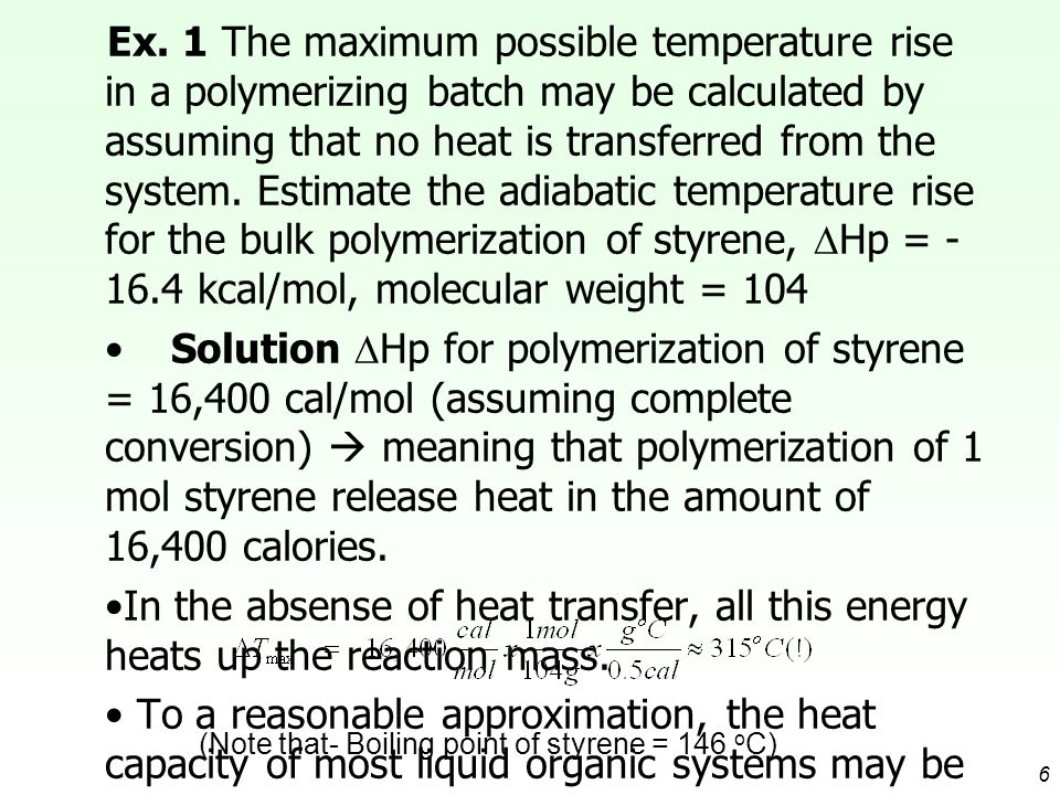 Ex. 1 The maximum possible temperature rise in a polymerizing batch may be calculated by assuming that no heat is transferred from the system. Estimate the adiabatic temperature rise for the bulk polymerization of styrene, Hp = -16.4 kcal/mol, molecular weight = 104
