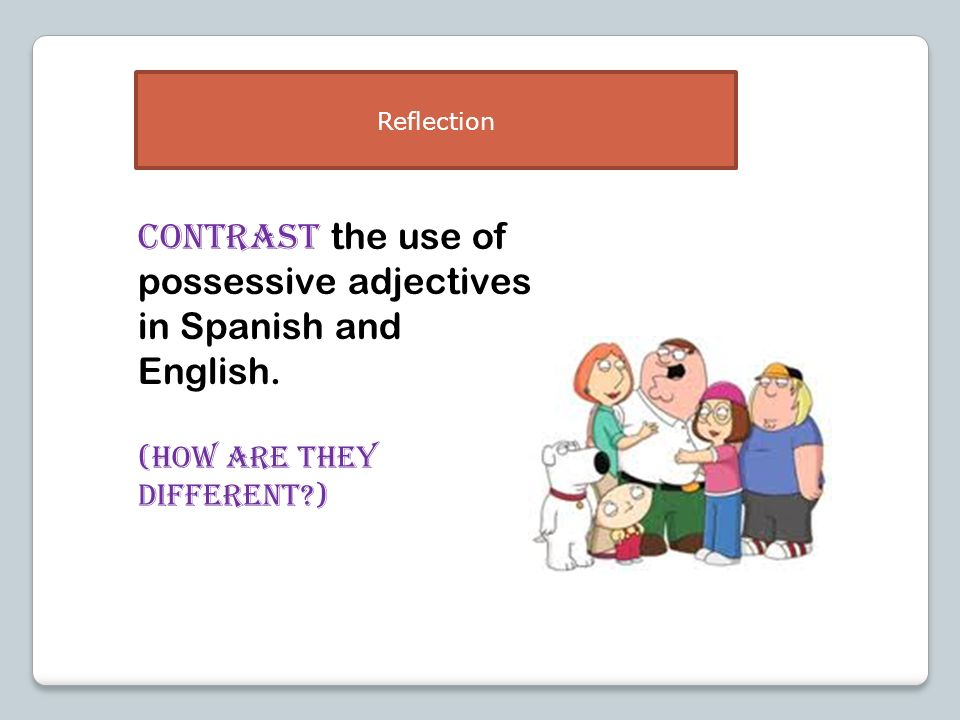 CONTRAST the use of possessive adjectives in Spanish and English.