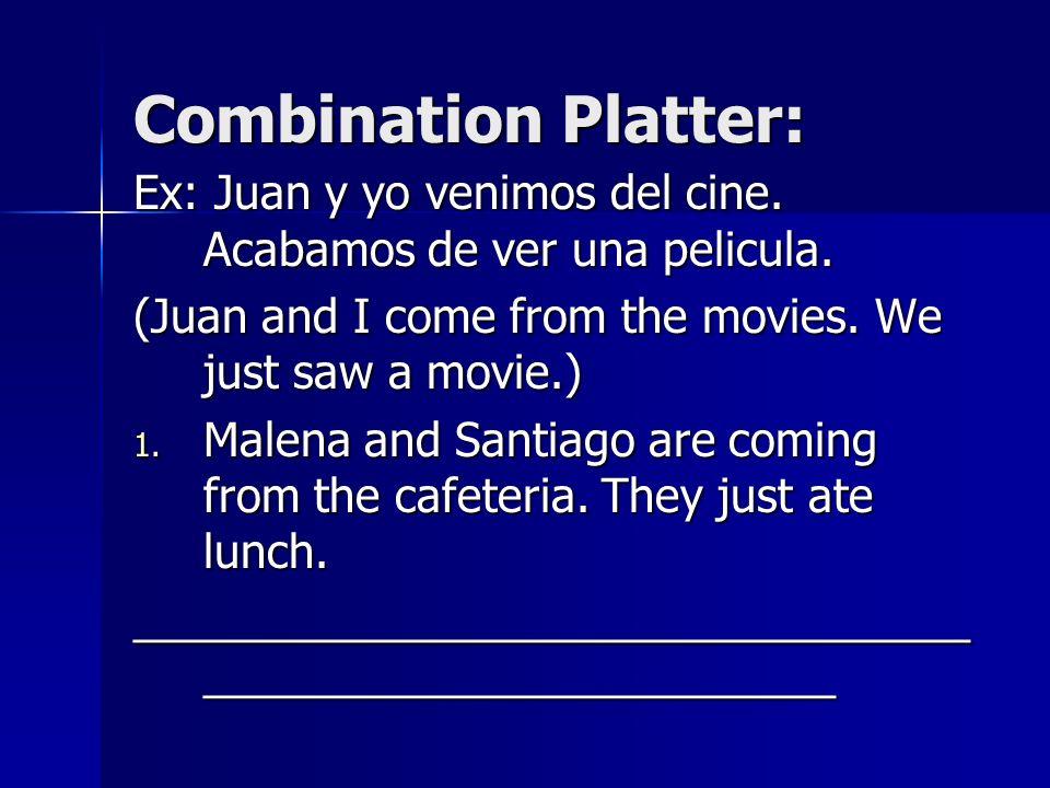 Combination Platter: Ex: Juan y yo venimos del cine. Acabamos de ver una pelicula. (Juan and I come from the movies. We just saw a movie.)