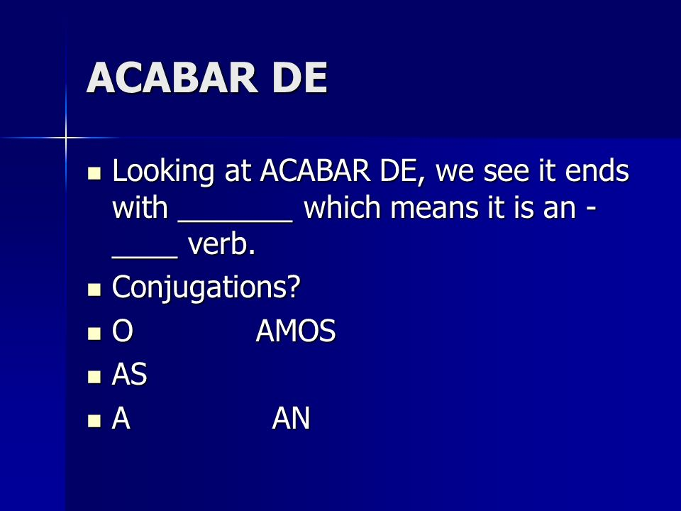 ACABAR DE Looking at ACABAR DE, we see it ends with _______ which means it is an - ____ verb. Conjugations