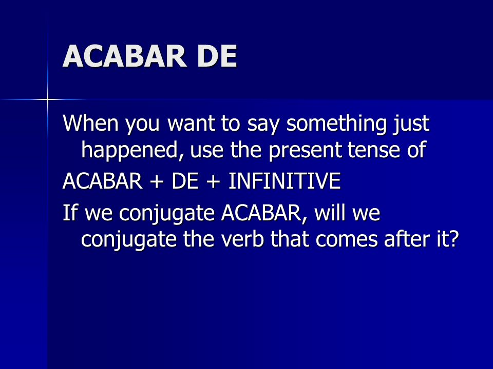 ACABAR DE When you want to say something just happened, use the present tense of. ACABAR + DE + INFINITIVE.