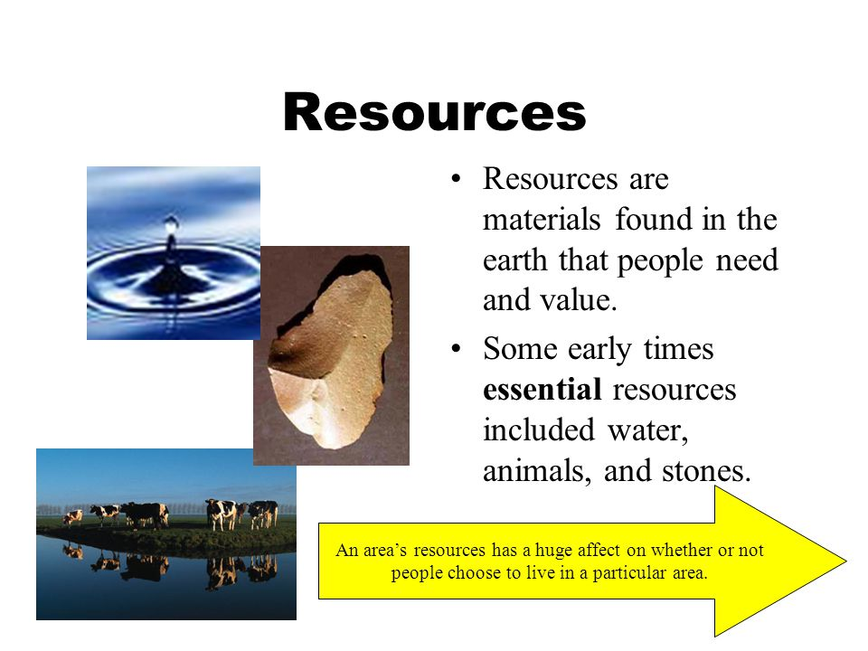 Resources Resources are materials found in the earth that people need and value.