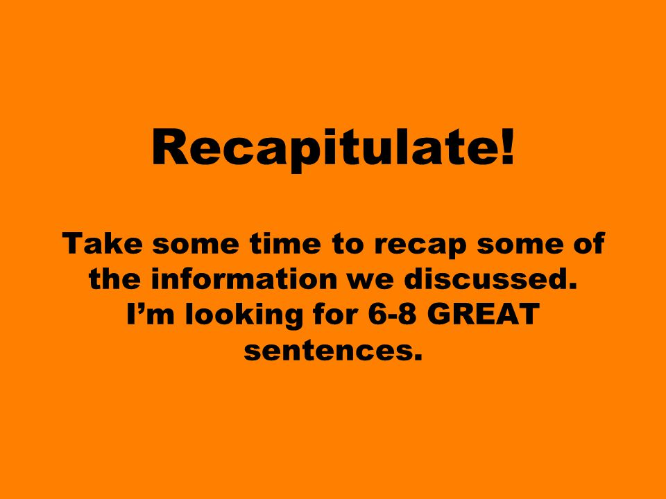 Recapitulate. Take some time to recap some of the information we discussed.
