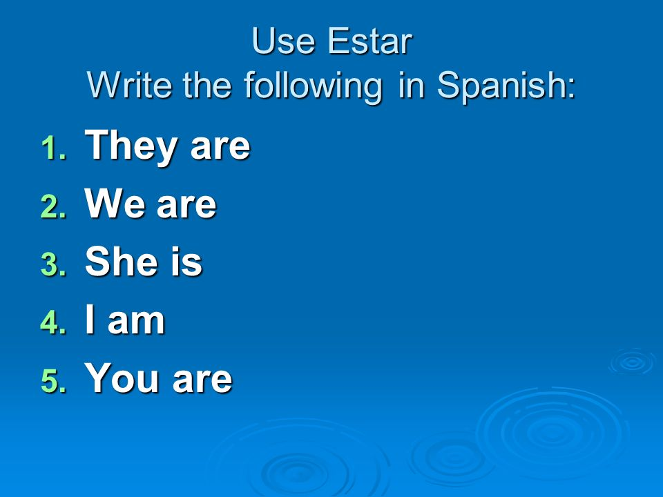 Use Estar Write the following in Spanish: