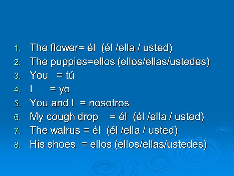 The flower= él (él /ella / usted)