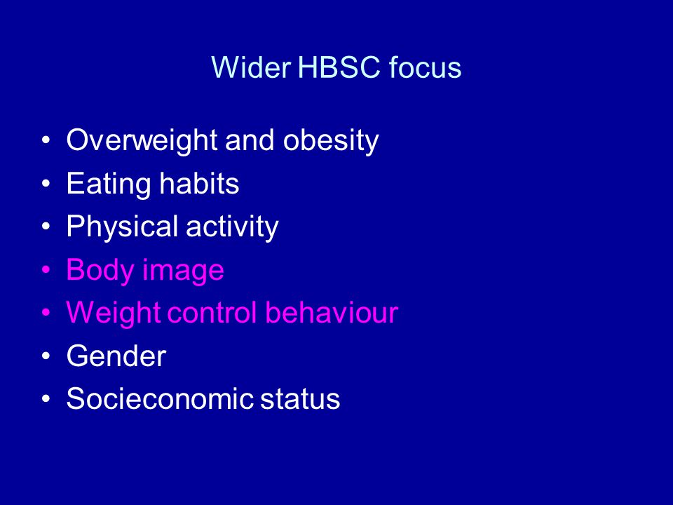 Wider HBSC focus Overweight and obesity. Eating habits. Physical activity. Body image. Weight control behaviour.