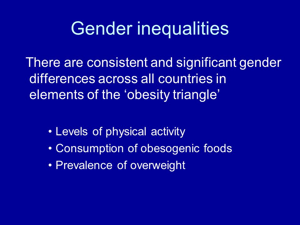 Gender inequalities There are consistent and significant gender differences across all countries in elements of the 'obesity triangle'