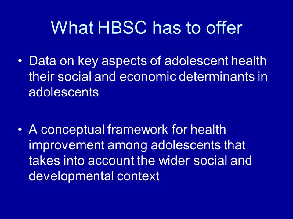 What HBSC has to offer Data on key aspects of adolescent health their social and economic determinants in adolescents.