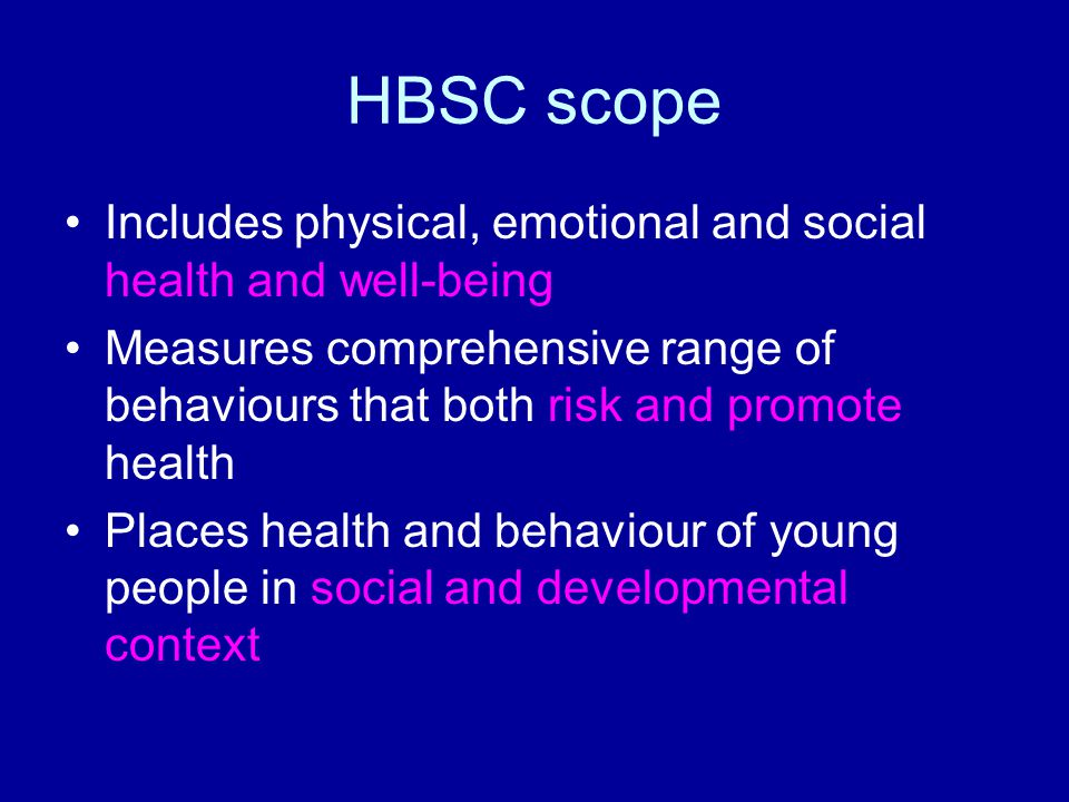 HBSC scope Includes physical, emotional and social health and well-being.