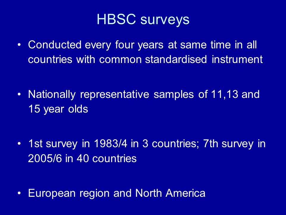 HBSC surveys Conducted every four years at same time in all countries with common standardised instrument.
