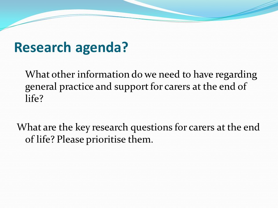 Research agenda What other information do we need to have regarding general practice and support for carers at the end of life