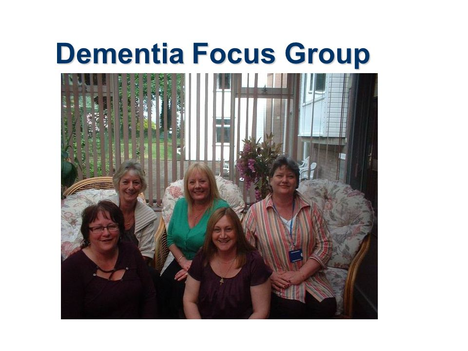Dementia Focus Group Talk through the slide and explain who we are and who we have involved