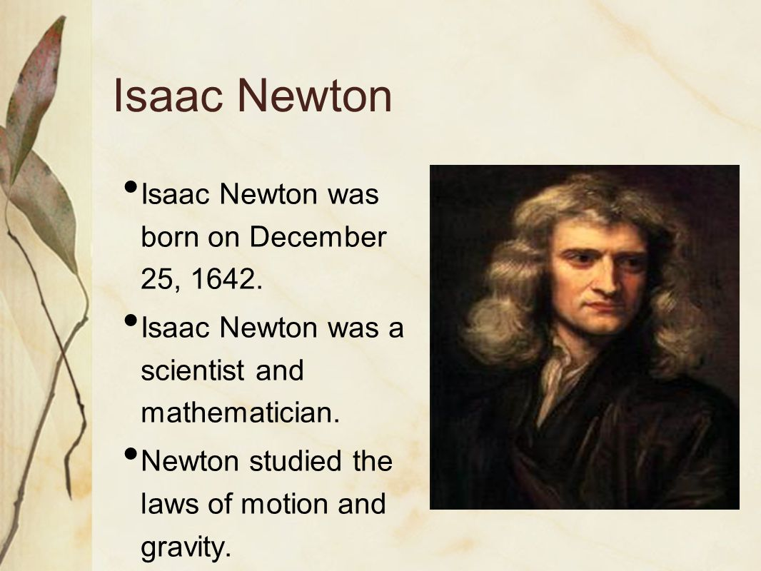 Isaac Newton Isaac Newton was born on December 25, 1642.