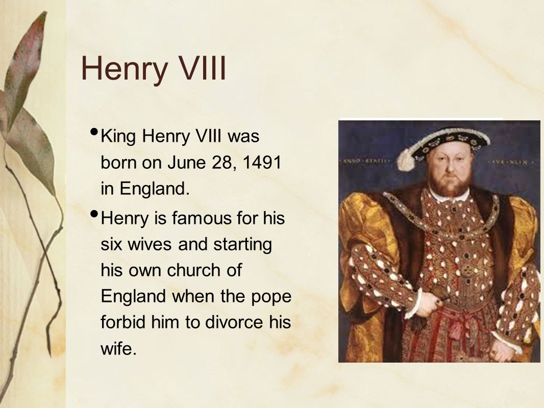 Henry VIII King Henry VIII was born on June 28, 1491 in England.