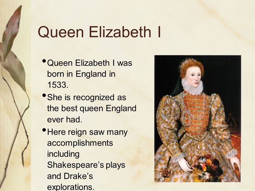 Queen Elizabeth I Queen Elizabeth I was born in England in 1533.