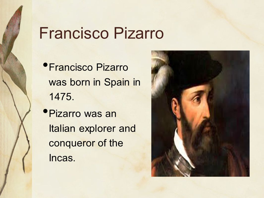 Francisco Pizarro Francisco Pizarro was born in Spain in 1475.