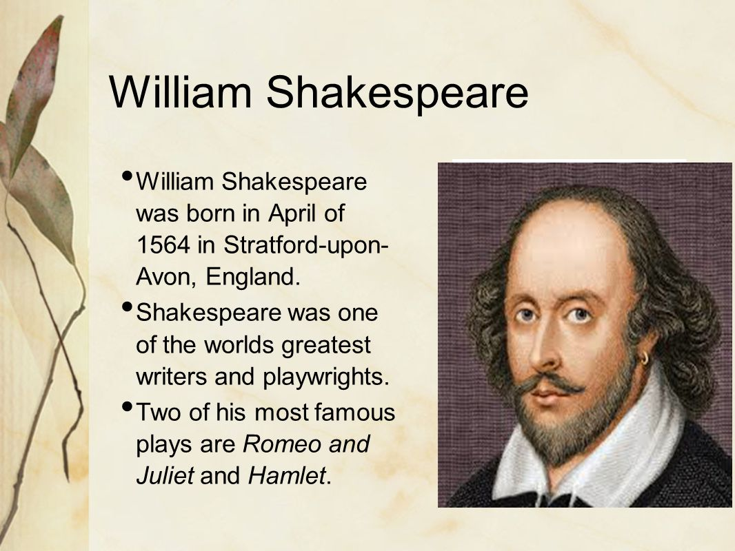 William Shakespeare William Shakespeare was born in April of 1564 in Stratford-upon-Avon, England.