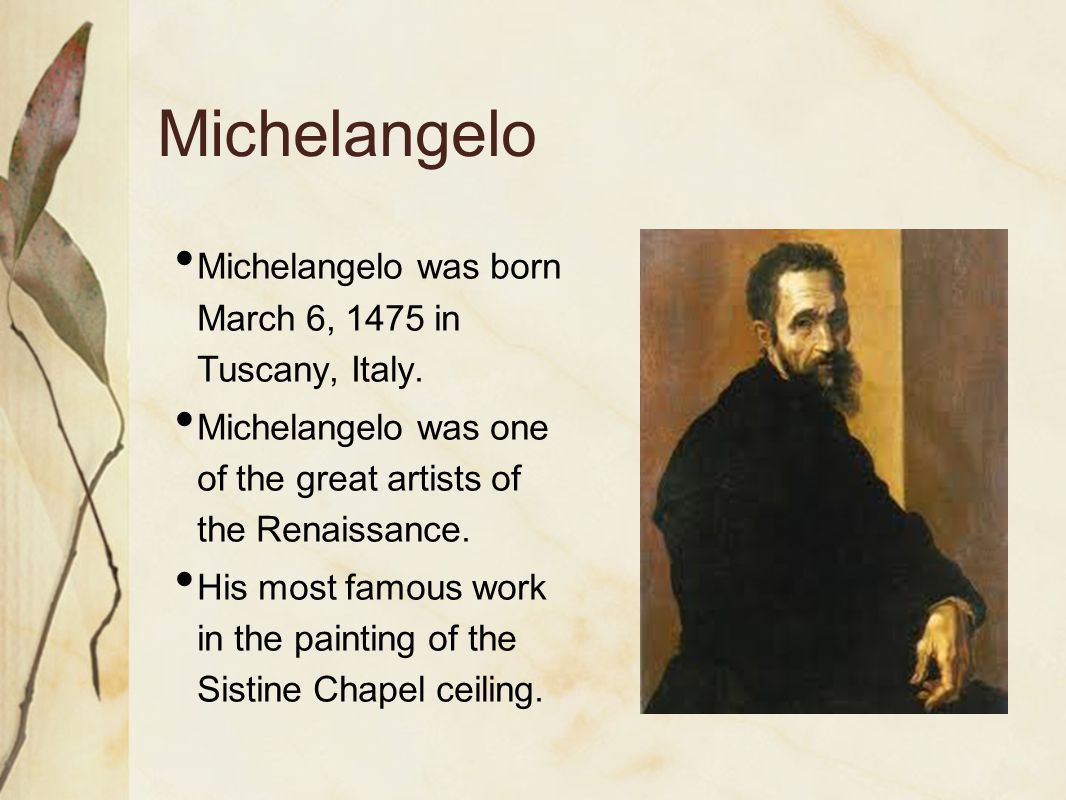 Michelangelo Michelangelo was born March 6, 1475 in Tuscany, Italy.