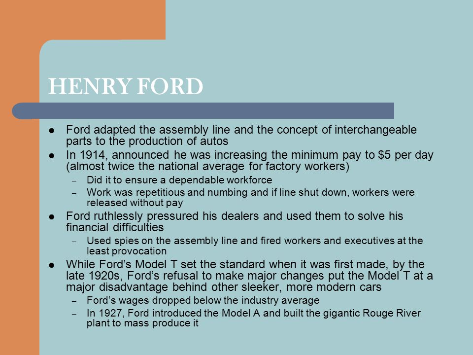 HENRY FORD Ford adapted the assembly line and the concept of interchangeable parts to the production of autos.
