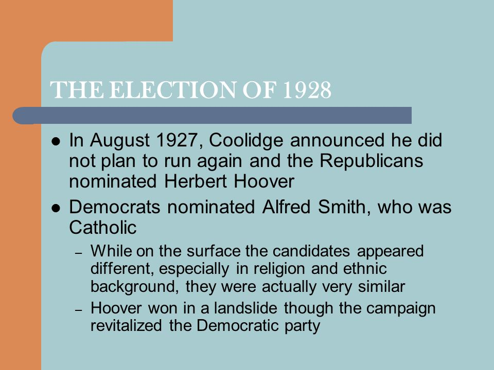 THE ELECTION OF 1928 In August 1927, Coolidge announced he did not plan to run again and the Republicans nominated Herbert Hoover.