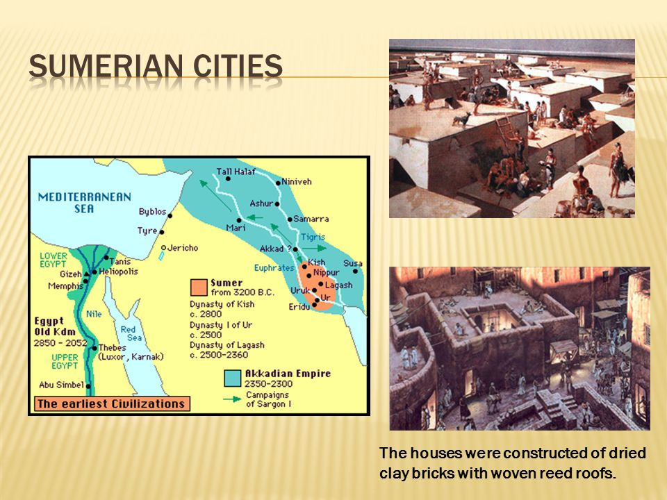 Sumerian cities The houses were constructed of dried clay bricks with woven reed roofs.