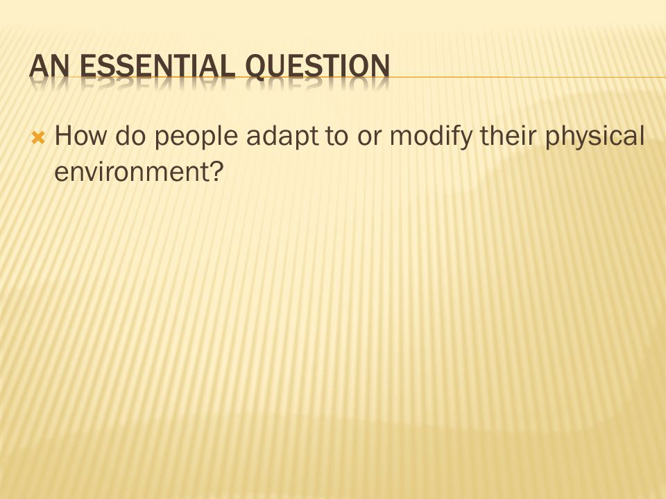 An Essential Question How do people adapt to or modify their physical environment