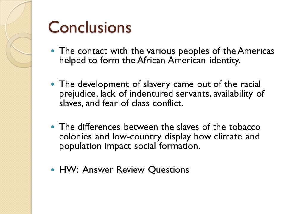 Conclusions The contact with the various peoples of the Americas helped to form the African American identity.