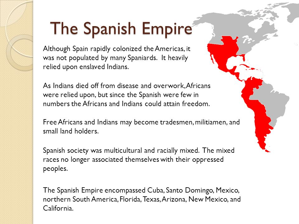The Spanish Empire Although Spain rapidly colonized the Americas, it was not populated by many Spaniards. It heavily relied upon enslaved Indians.