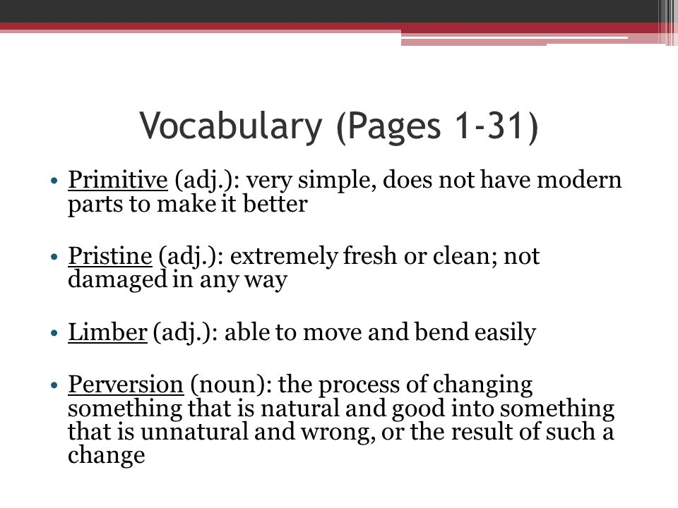 Vocabulary (Pages 1-31) Primitive (adj.): very simple, does not have modern parts to make it better.