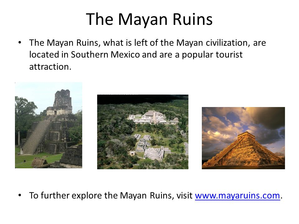 The Mayan Ruins The Mayan Ruins, what is left of the Mayan civilization, are located in Southern Mexico and are a popular tourist attraction.