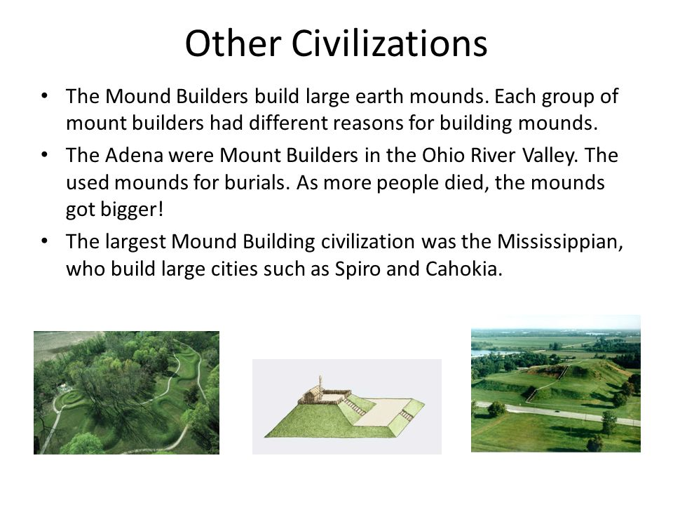 Other Civilizations The Mound Builders build large earth mounds. Each group of mount builders had different reasons for building mounds.