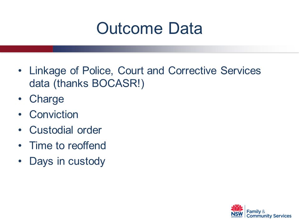 Outcome Data Linkage of Police, Court and Corrective Services data (thanks BOCASR!) Charge. Conviction.