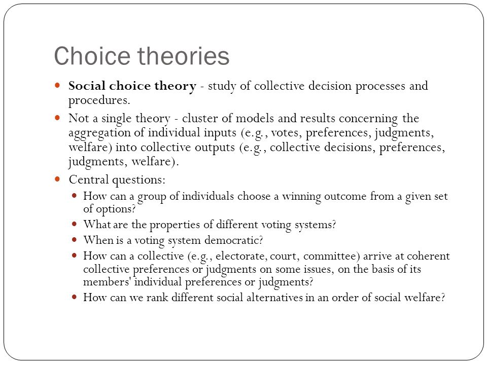 Choice theories Social choice theory - study of collective decision processes and procedures.