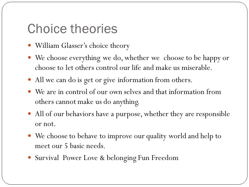 Choice theories William Glasser's choice theory