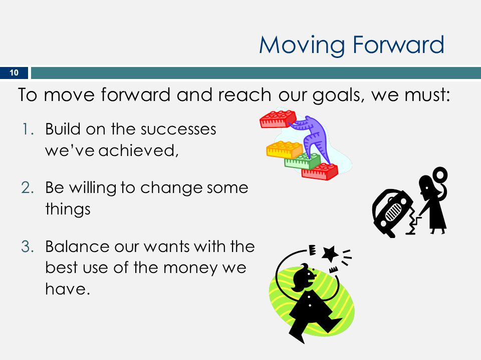 Moving Forward To move forward and reach our goals, we must:
