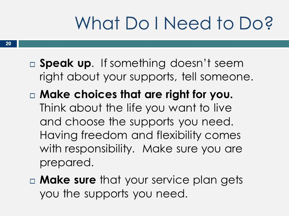 What Do I Need to Do Speak up. If something doesn't seem right about your supports, tell someone.