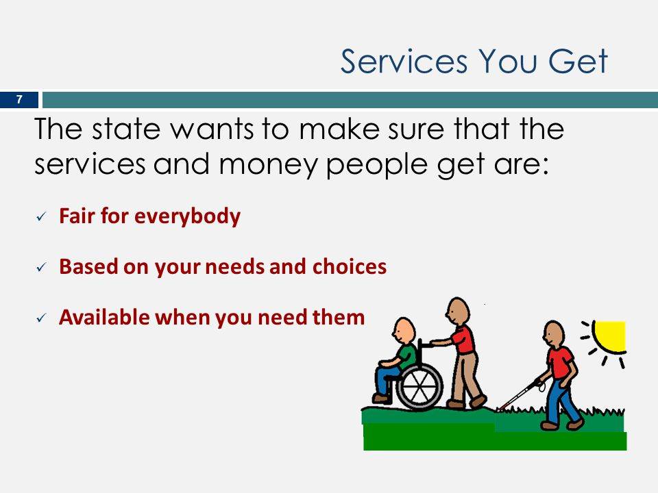 Services You Get The state wants to make sure that the services and money people get are: Fair for everybody.