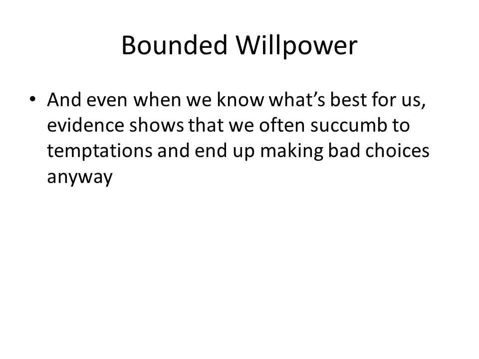 Bounded Willpower And even when we know what's best for us, evidence shows that we often succumb to temptations and end up making bad choices anyway.