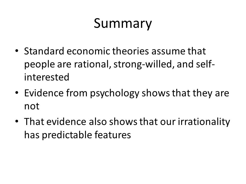 Summary Standard economic theories assume that people are rational, strong-willed, and self-interested.