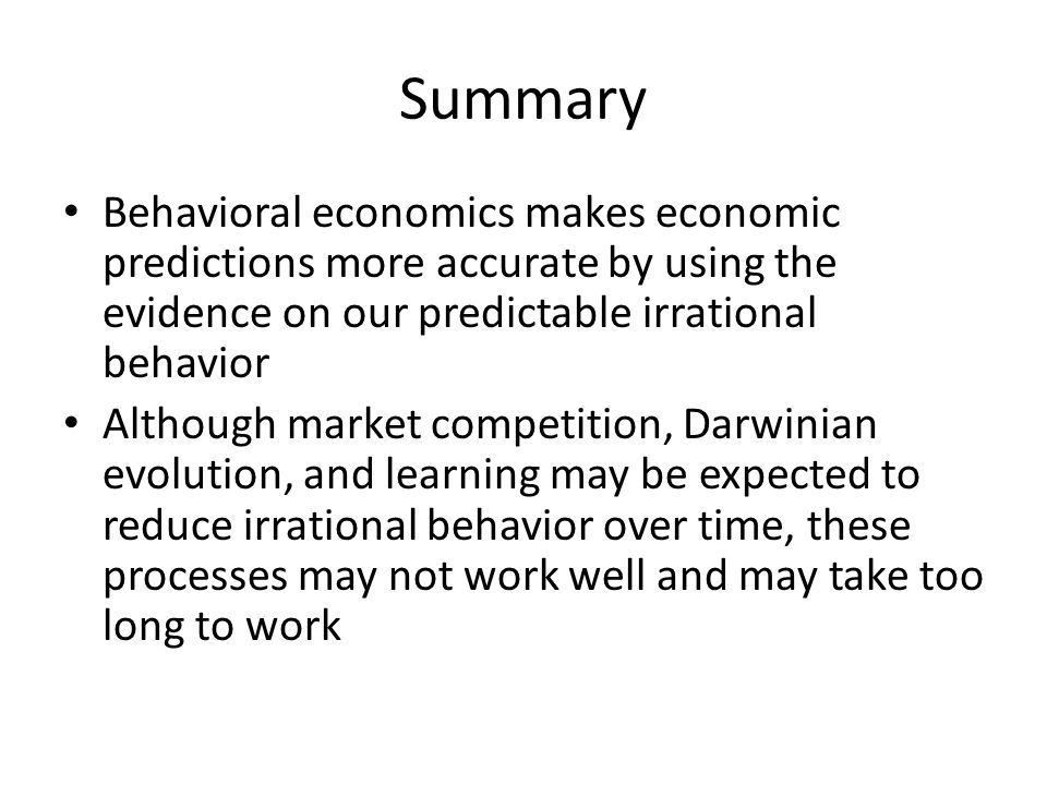 Summary Behavioral economics makes economic predictions more accurate by using the evidence on our predictable irrational behavior.