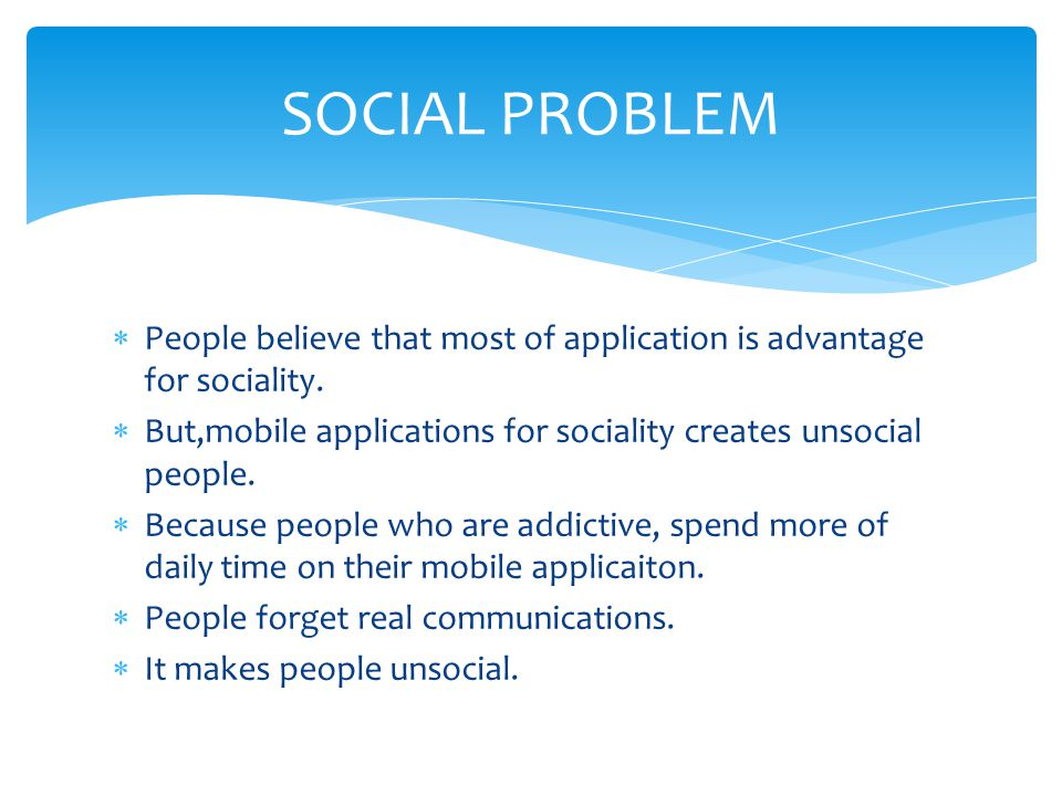 SOCIAL PROBLEM People believe that most of application is advantage for sociality. But,mobile applications for sociality creates unsocial people.